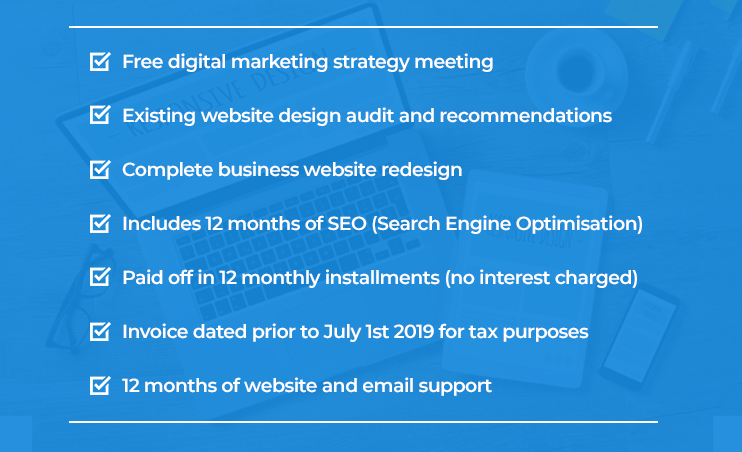 Package includes: Free digital marketing strategy meeting | Existing website design audit and recommendations | Complete business website redesign | Includes 12 months of SEO (Search Engine Optimisation)| Paid off in 12 monthly installments (no interest charged) | Invoice dated prior to July 1st 2019 for tax purposes | 12 months of website and email support.